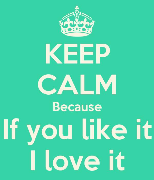 KEEP CALM Because If you like it I love it