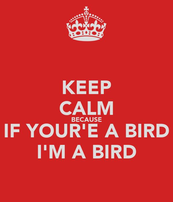 KEEP CALM BECAUSE IF YOUR'E A BIRD I'M A BIRD