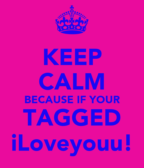 KEEP CALM BECAUSE IF YOUR TAGGED iLoveyouu!
