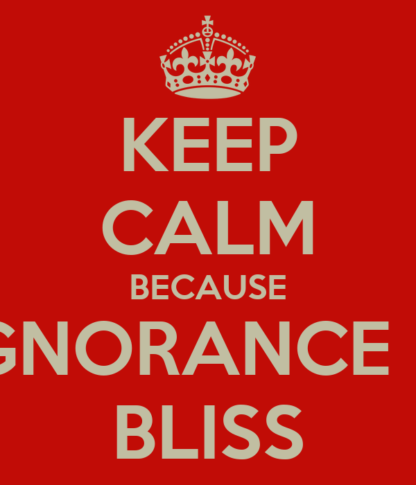 KEEP CALM BECAUSE IGNORANCE IS BLISS