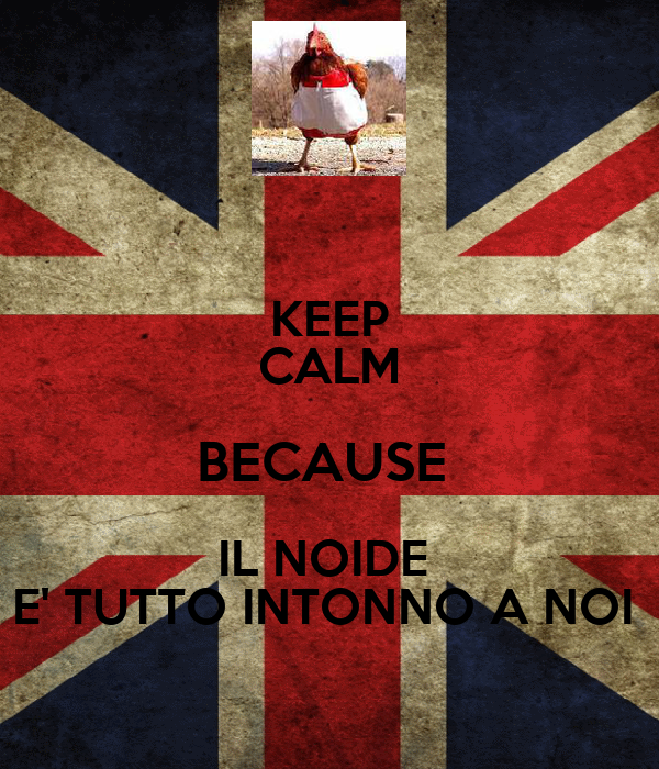 KEEP CALM BECAUSE  IL NOIDE  E' TUTTO INTONNO A NOI