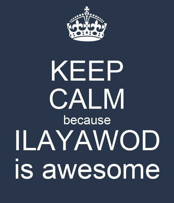 KEEP CALM because ILAYAWOD is awesome