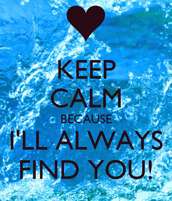 KEEP CALM BECAUSE I'LL ALWAYS FIND YOU!