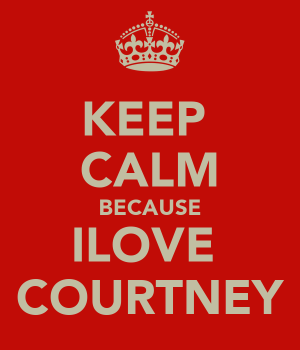 KEEP  CALM BECAUSE ILOVE  COURTNEY