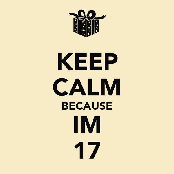 KEEP CALM BECAUSE IM 17