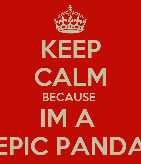 KEEP CALM BECAUSE  IM A  EPIC PANDA