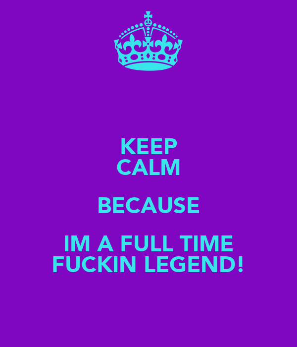 KEEP CALM BECAUSE IM A FULL TIME FUCKIN LEGEND!