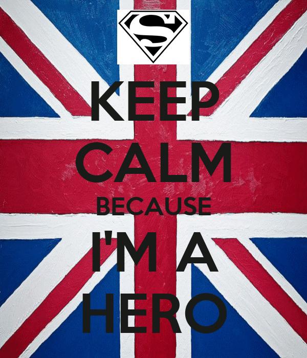 KEEP CALM BECAUSE I'M A HERO