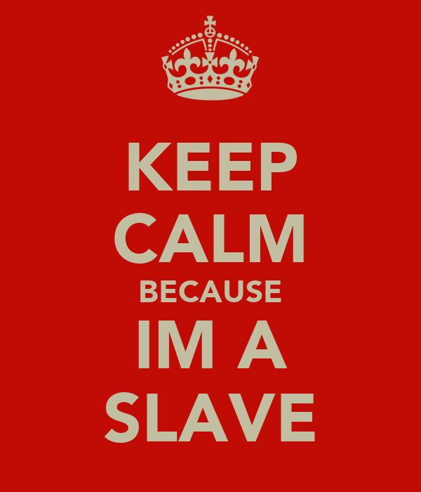 KEEP CALM BECAUSE IM A SLAVE