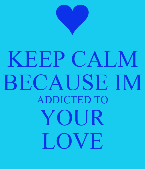KEEP CALM BECAUSE IM ADDICTED TO YOUR LOVE