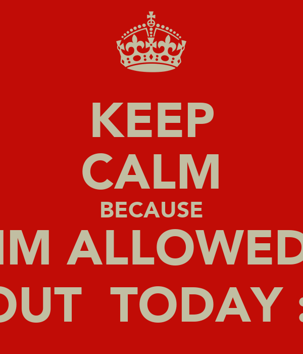 KEEP CALM BECAUSE IM ALLOWED OUT  TODAY :)
