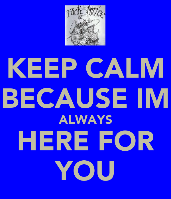 KEEP CALM BECAUSE IM ALWAYS HERE FOR YOU