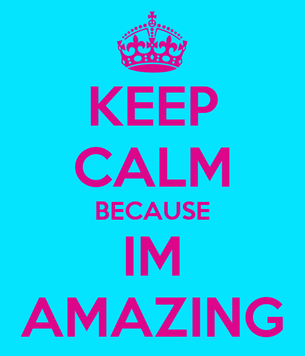 KEEP CALM BECAUSE IM AMAZING