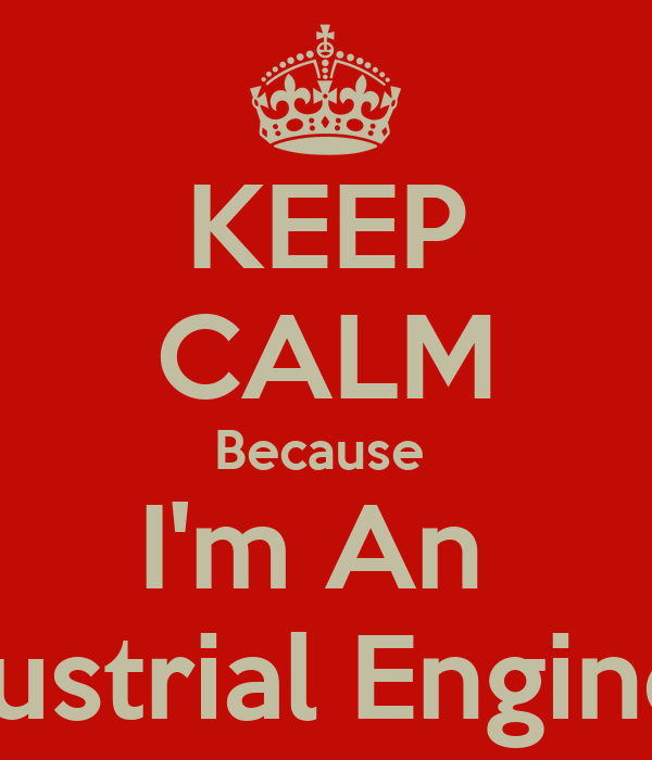 KEEP CALM Because  I'm An  Industrial Engineer