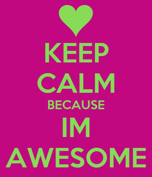 KEEP CALM BECAUSE IM AWESOME