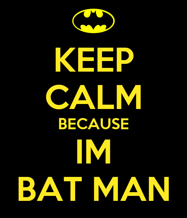 KEEP CALM BECAUSE IM BAT MAN