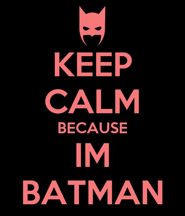 KEEP CALM BECAUSE IM BATMAN