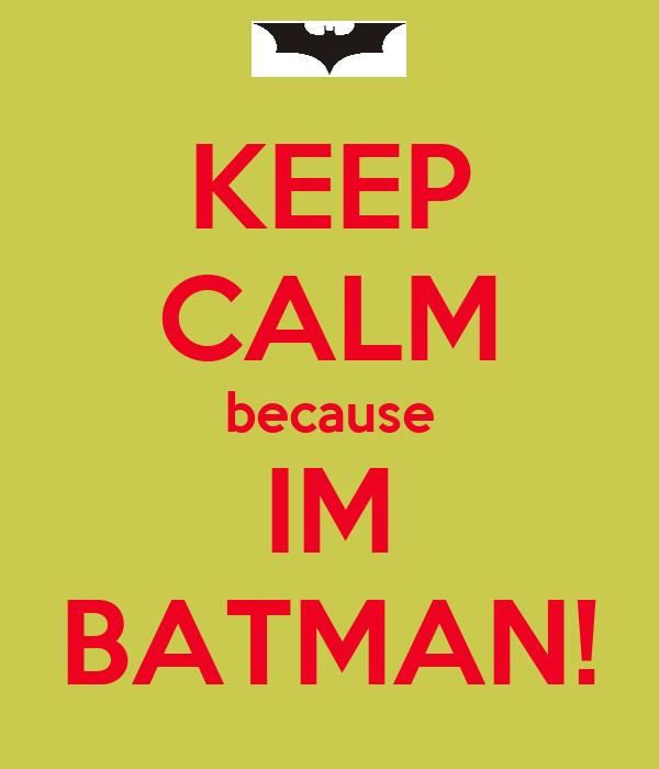 KEEP CALM because IM BATMAN!