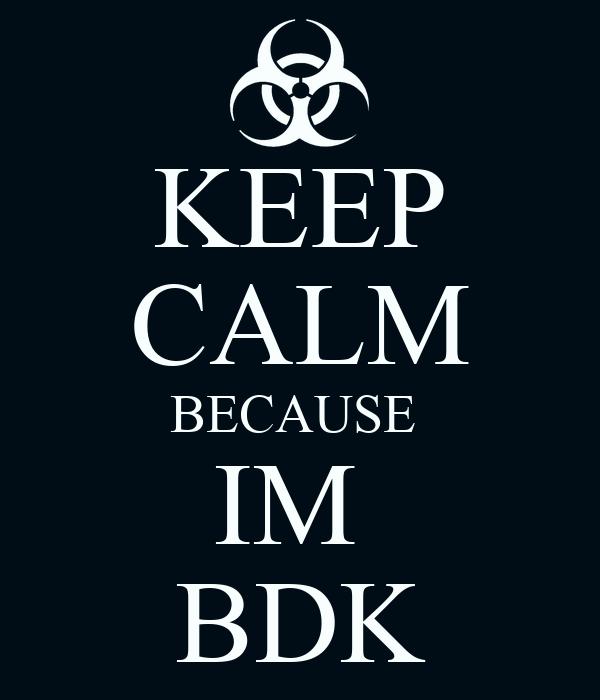 KEEP CALM BECAUSE  IM  BDK