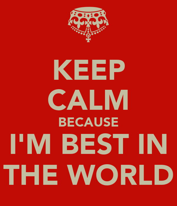KEEP CALM BECAUSE I'M BEST IN THE WORLD