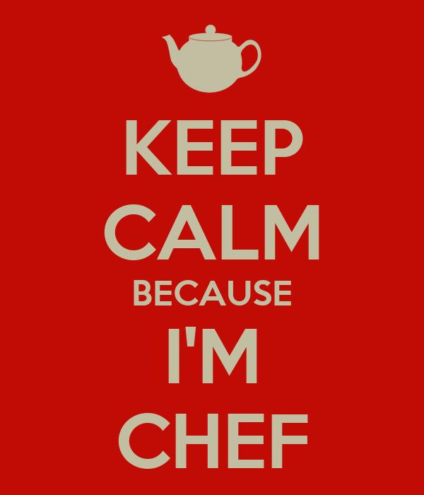 KEEP CALM BECAUSE I'M CHEF