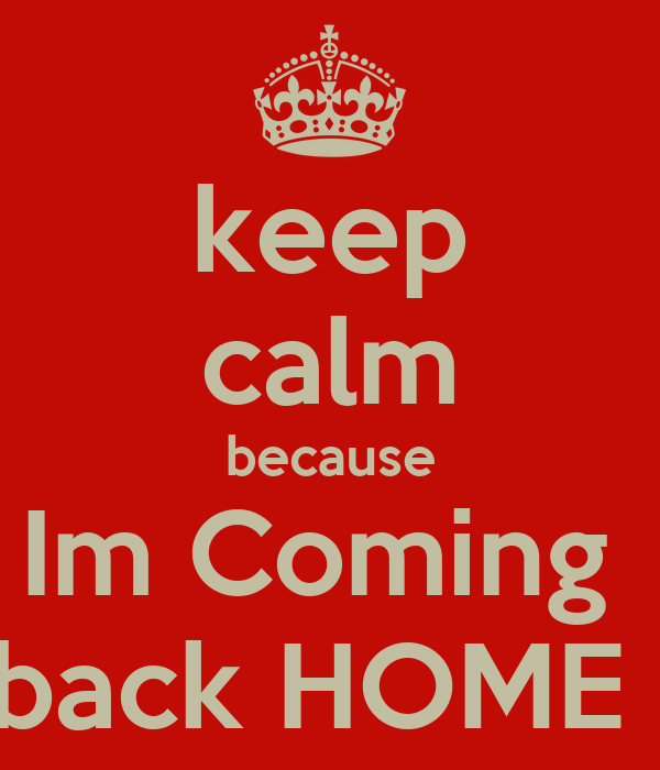keep calm because Im Coming     back HOME !!!!