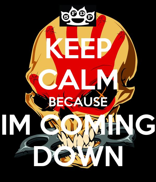 KEEP CALM BECAUSE IM COMING DOWN