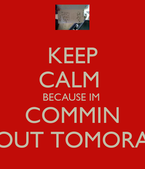 KEEP CALM  BECAUSE IM  COMMIN OUT TOMORA