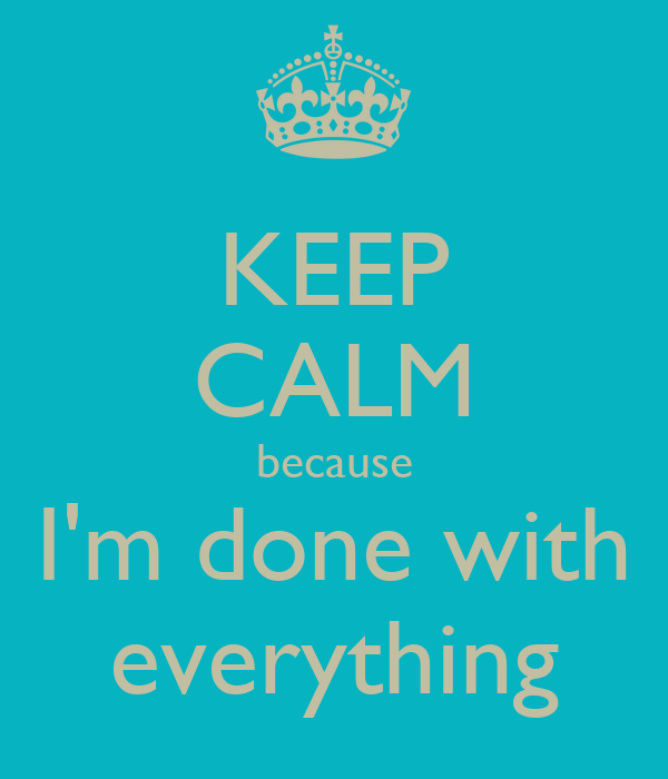 KEEP CALM because I'm done with everything