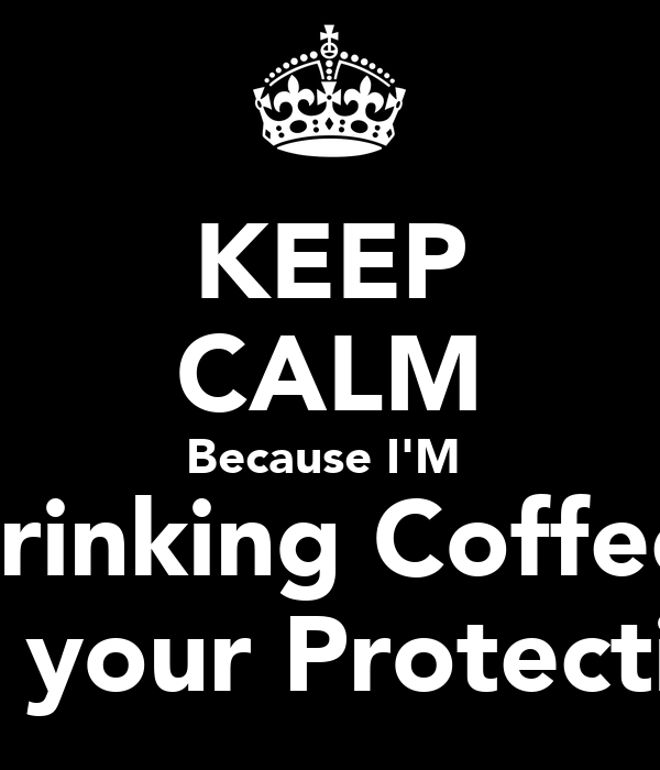 KEEP CALM Because I'M  Drinking Coffee  For your Protection