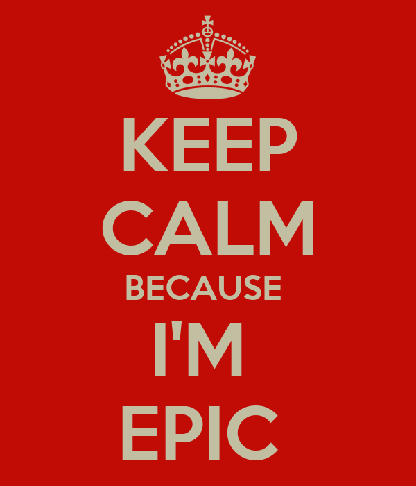 KEEP CALM BECAUSE  I'M  EPIC