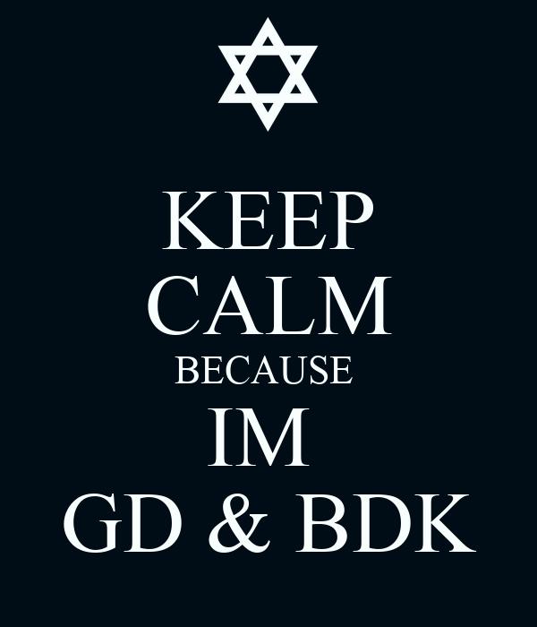 KEEP CALM BECAUSE  IM  GD & BDK