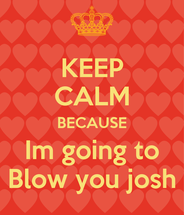 KEEP CALM BECAUSE Im going to Blow you josh