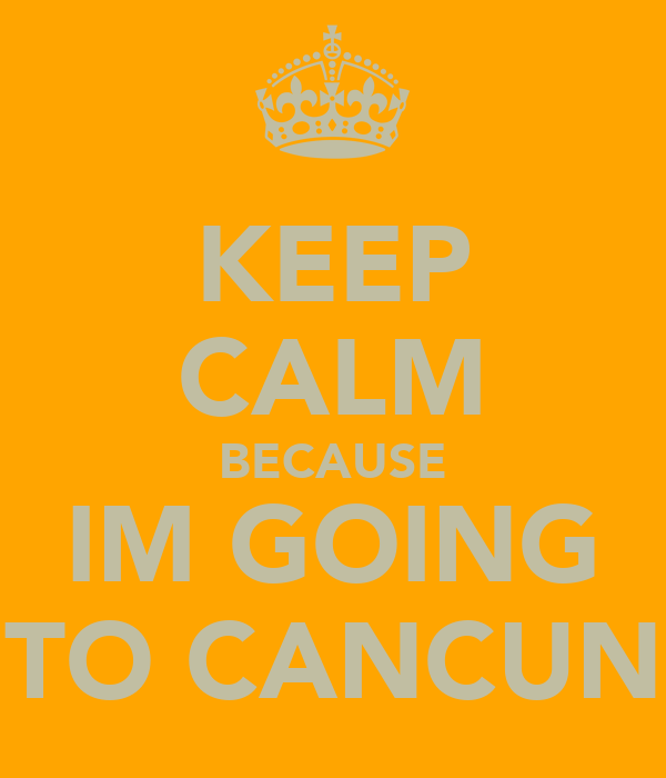 KEEP CALM BECAUSE IM GOING TO CANCUN