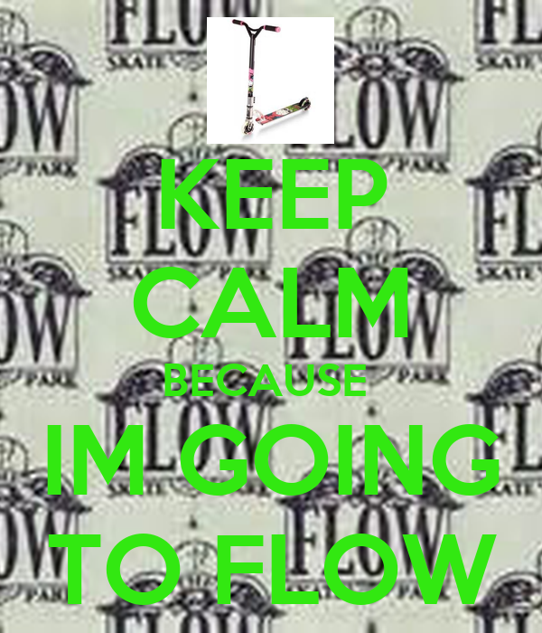 KEEP CALM BECAUSE  IM GOING TO FLOW