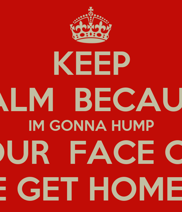 KEEP CALM  BECAUSE IM GONNA HUMP YOUR  FACE OFF WHEN WE GET HOME !     SHHH