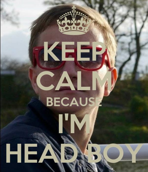 KEEP CALM BECAUSE I'M HEAD BOY