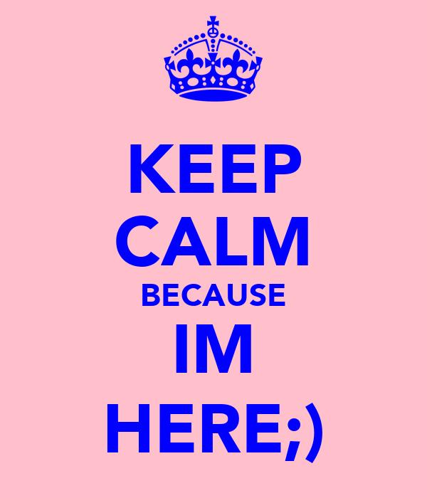 KEEP CALM BECAUSE IM HERE;)