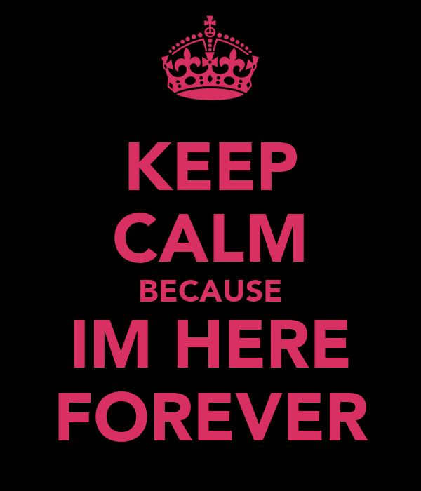 KEEP CALM BECAUSE IM HERE FOREVER