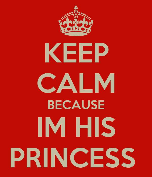 KEEP CALM BECAUSE IM HIS PRINCESS
