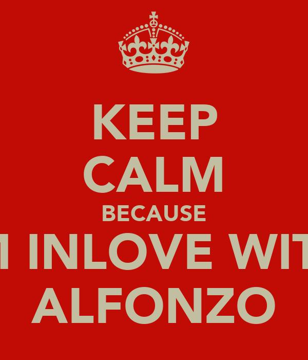 KEEP CALM BECAUSE IM INLOVE WITH ALFONZO