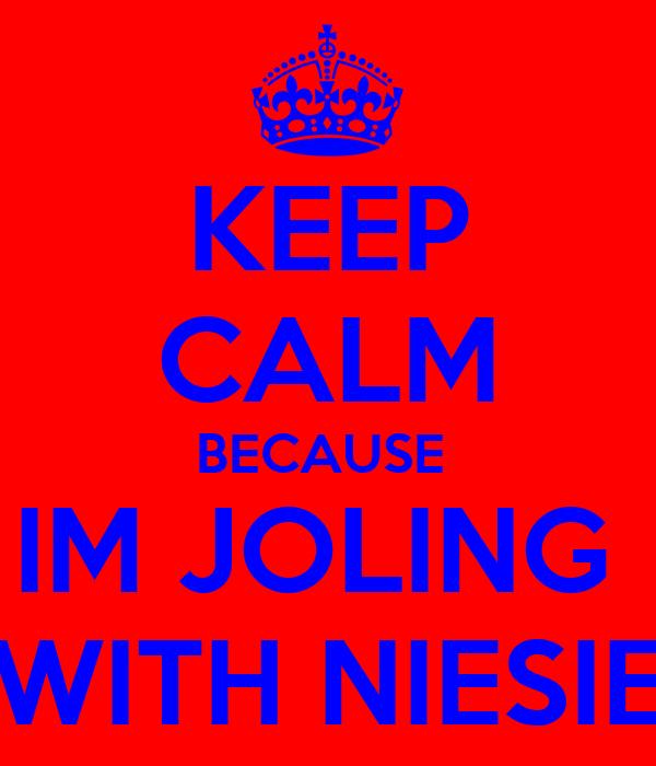KEEP CALM BECAUSE  IM JOLING  WITH NIESIE