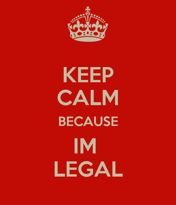 KEEP CALM BECAUSE IM  LEGAL