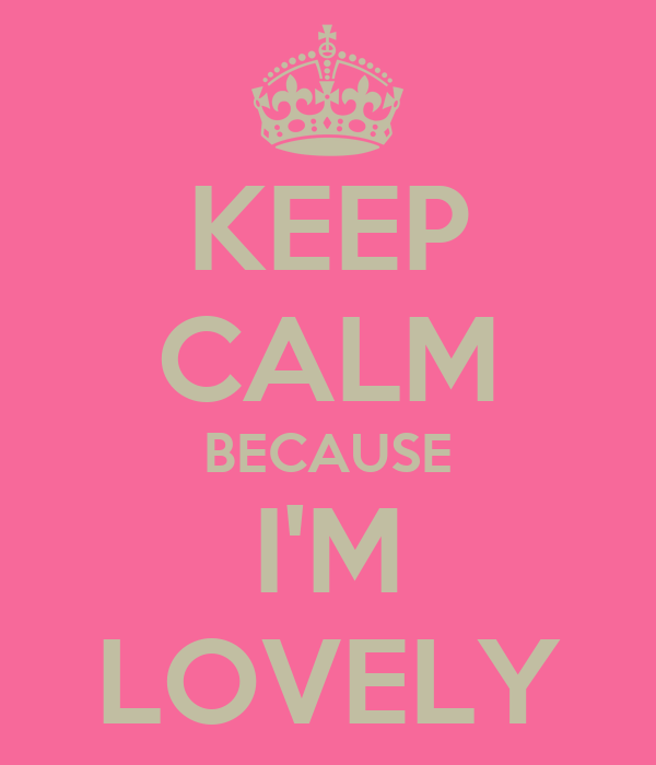 KEEP CALM BECAUSE I'M LOVELY