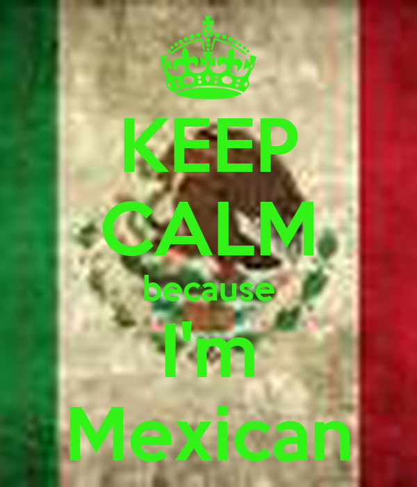 KEEP CALM because I'm Mexican