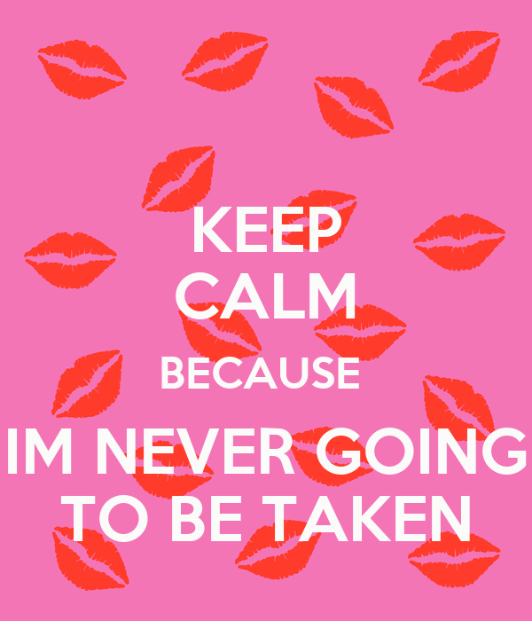 KEEP CALM BECAUSE  IM NEVER GOING TO BE TAKEN