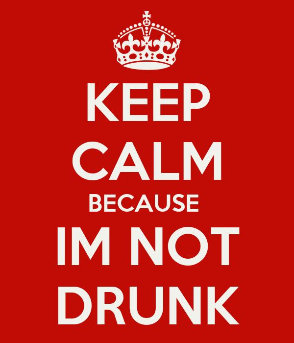 KEEP CALM BECAUSE  IM NOT DRUNK