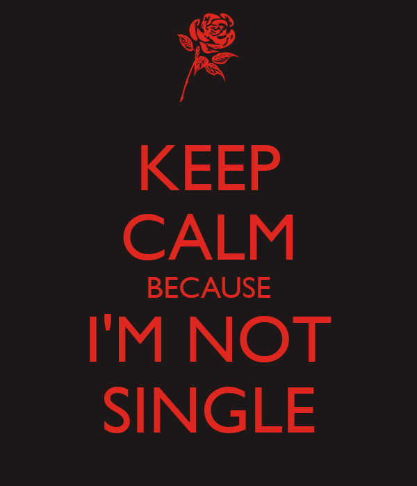 KEEP CALM BECAUSE I'M NOT SINGLE
