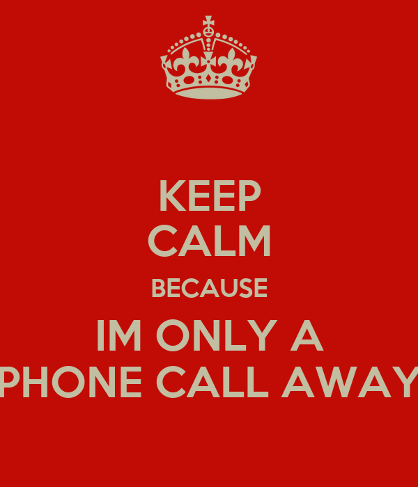 KEEP CALM BECAUSE IM ONLY A PHONE CALL AWAY