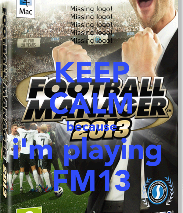 KEEP CALM because i'm playing  FM13
